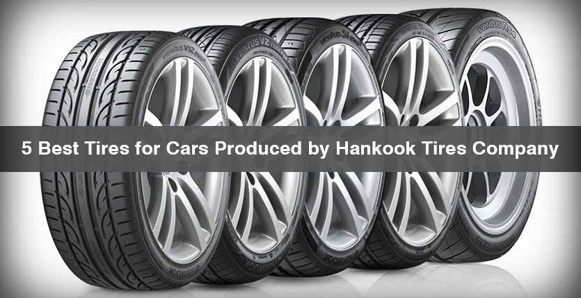 5 Best Tires for Cars Produced by Hankook Tires Company